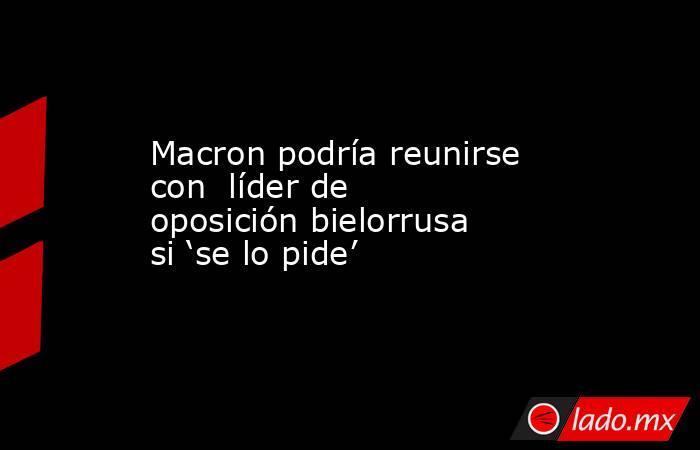 Macron podría reunirse con  líder de oposición bielorrusa si 'se lo pide'. Noticias en tiempo real