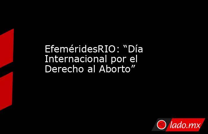 """EfeméridesRIO: """"Día Internacional por el Derecho al Aborto"""". Noticias en tiempo real"""