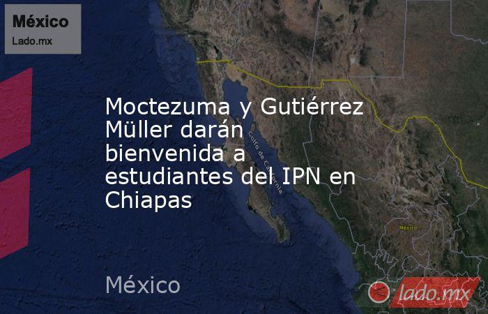 Moctezuma y Gutiérrez Müller darán bienvenida a estudiantes del IPN en Chiapas. Noticias en tiempo real