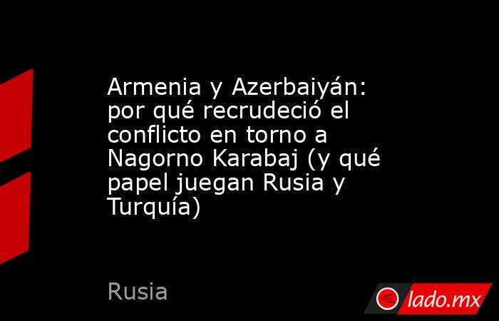 Armenia y Azerbaiyán: por qué recrudeció el conflicto en torno a Nagorno Karabaj (y qué papel juegan Rusia y Turquía). Noticias en tiempo real