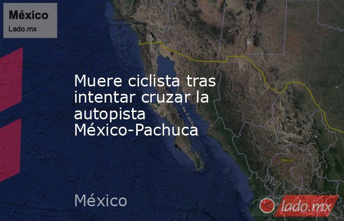 Muere ciclista tras intentar cruzar la autopista México-Pachuca . Noticias en tiempo real