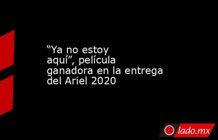 """""""Ya no estoy aquí"""", película ganadora en la entrega del Ariel 2020. Noticias en tiempo real"""