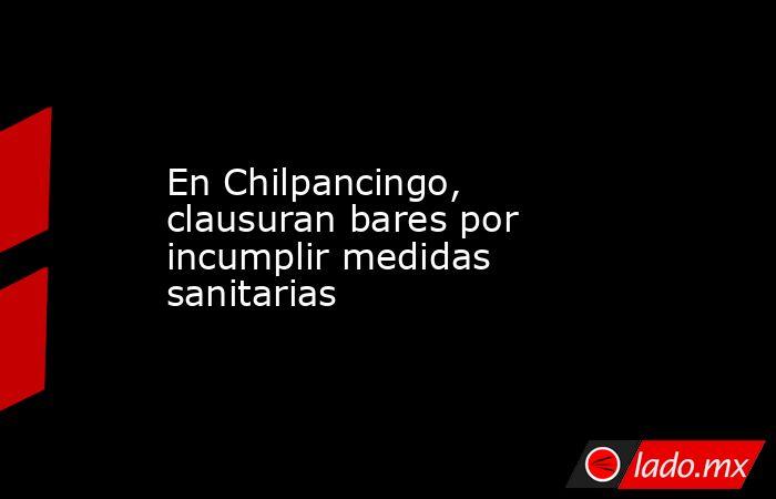 En Chilpancingo, clausuran bares por incumplir medidas sanitarias. Noticias en tiempo real