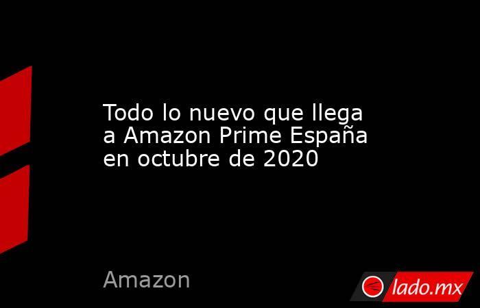 Todo lo nuevo que llega a Amazon Prime España en octubre de 2020. Noticias en tiempo real