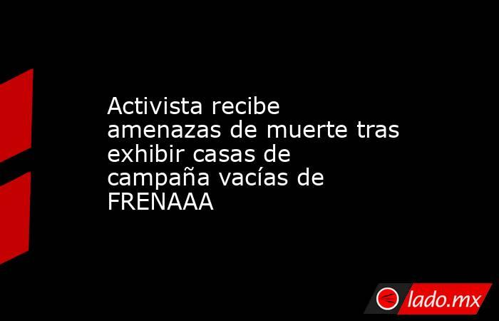 Activista recibe amenazas de muerte tras exhibir casas de campaña vacías de FRENAAA . Noticias en tiempo real