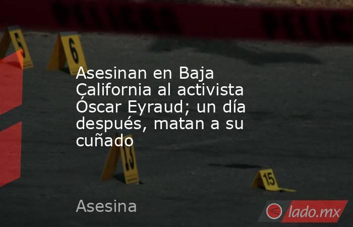 Asesinan en Baja California al activista Óscar Eyraud; un día después, matan a su cuñado. Noticias en tiempo real