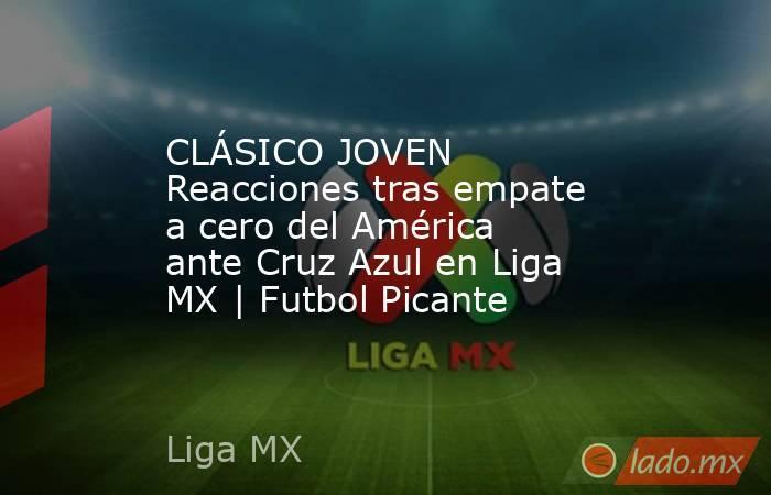 CLÁSICO JOVEN Reacciones tras empate a cero del América ante Cruz Azul en Liga MX | Futbol Picante. Noticias en tiempo real