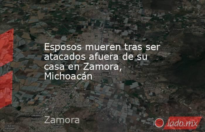 Esposos mueren tras ser atacados afuera de su casa en Zamora, Michoacán. Noticias en tiempo real