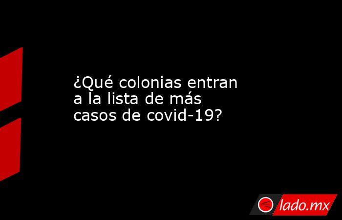 ¿Qué colonias entran a la lista de más casos de covid-19?. Noticias en tiempo real