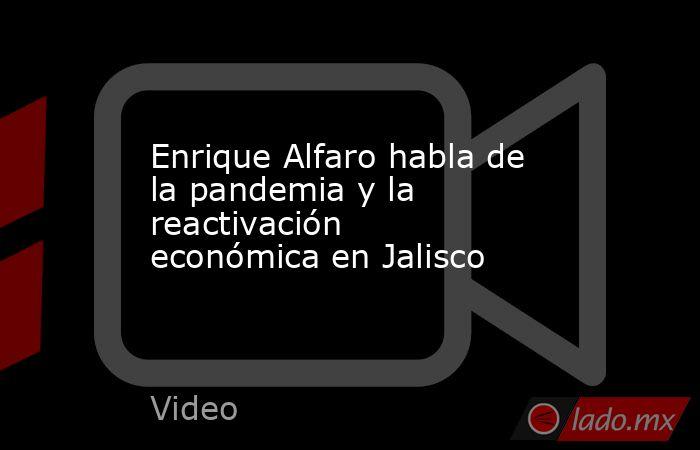 Enrique Alfaro habla de la pandemia y la reactivación económica en Jalisco. Noticias en tiempo real