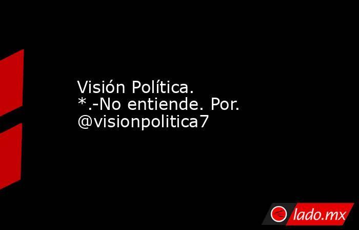 Visión Política.  *.-No entiende. Por. @visionpolitica7. Noticias en tiempo real