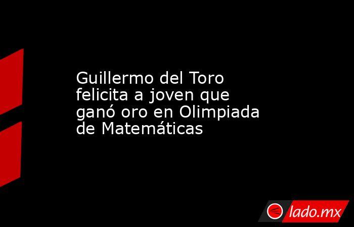 Guillermo del Toro felicita a joven que ganó oro en Olimpiada de Matemáticas. Noticias en tiempo real