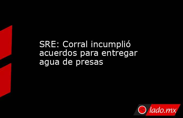 SRE: Corral incumplió acuerdos para entregar agua de presas. Noticias en tiempo real