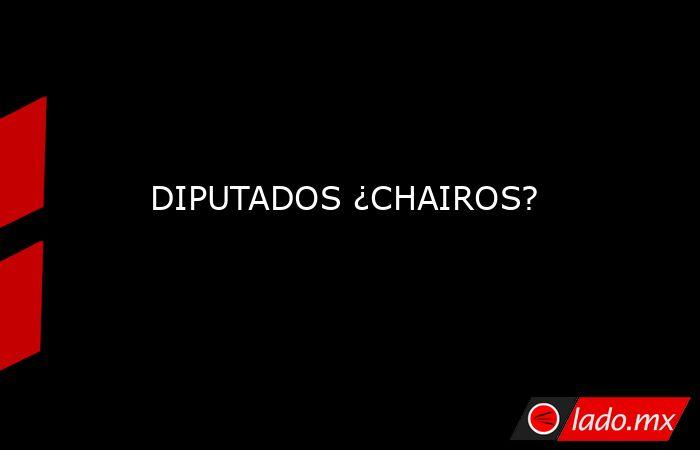 DIPUTADOS ¿CHAIROS?. Noticias en tiempo real