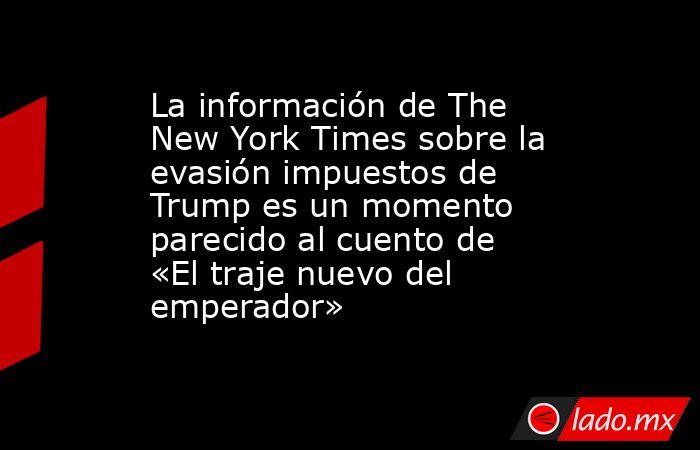 La información de The New York Times sobre la evasión impuestos de Trump es un momento parecido al cuento de «El traje nuevo del emperador». Noticias en tiempo real