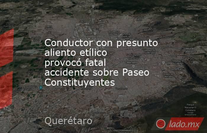 Conductor con presunto aliento etílico provocó fatal accidente sobre Paseo Constituyentes. Noticias en tiempo real