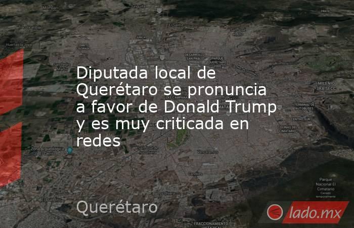 Diputada local de Querétaro se pronuncia a favor de Donald Trump y es muy criticada en redes. Noticias en tiempo real