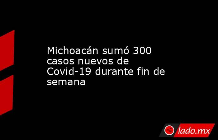 Michoacán sumó 300 casos nuevos de Covid-19 durante fin de semana. Noticias en tiempo real