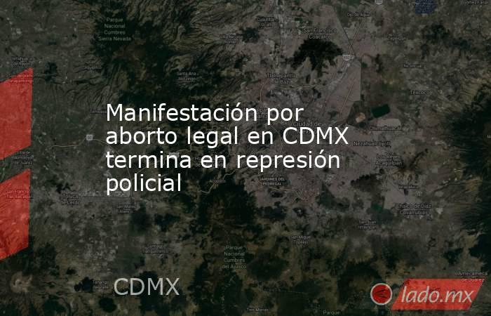 Manifestación por aborto legal en CDMX termina en represión policial. Noticias en tiempo real