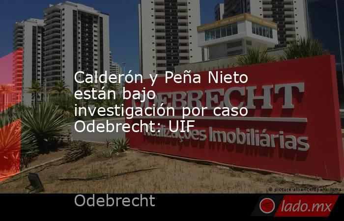 Calderón y Peña Nieto están bajo investigación por caso Odebrecht: UIF. Noticias en tiempo real