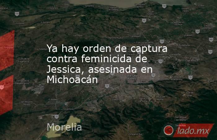 Ya hay orden de captura contra feminicida de Jessica, asesinada en Michoacán. Noticias en tiempo real