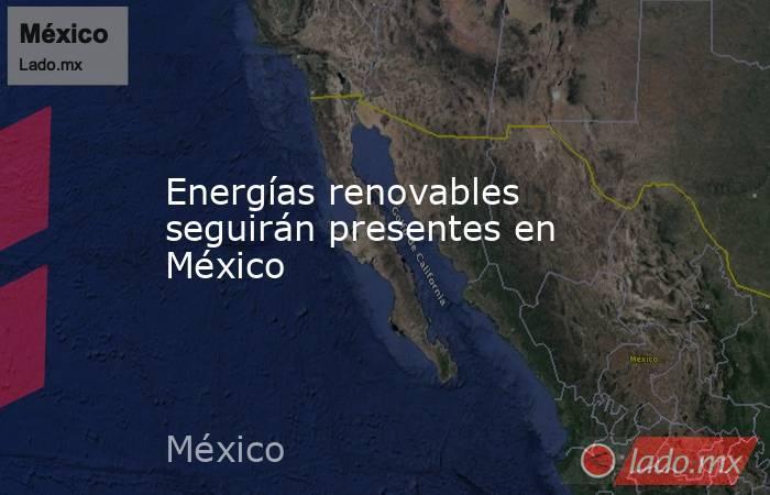 Energías renovables seguirán presentes en México. Noticias en tiempo real