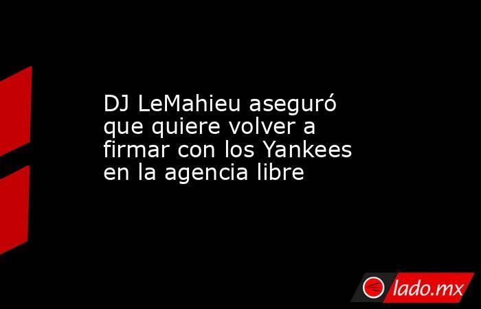 DJ LeMahieu aseguró que quiere volver a firmar con los Yankees en la agencia libre. Noticias en tiempo real