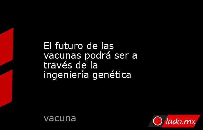 El futuro de las vacunas podrá ser a través de la ingeniería genética. Noticias en tiempo real