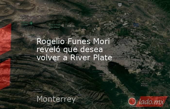 Rogelio Funes Mori reveló que desea volver a River Plate. Noticias en tiempo real