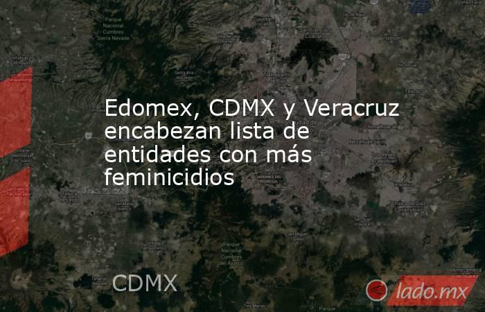 Edomex, CDMX y Veracruz encabezan lista de entidades con más feminicidios . Noticias en tiempo real