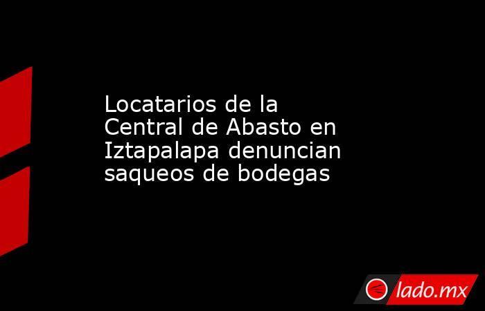 Locatarios de la Central de Abasto en Iztapalapa denuncian saqueos de bodegas  . Noticias en tiempo real