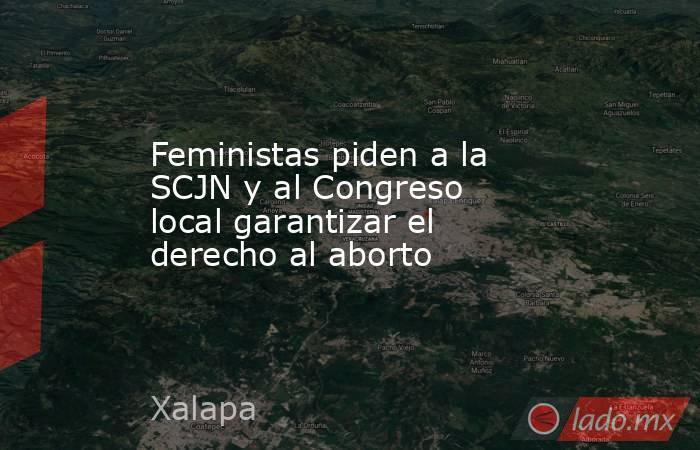 Feministas piden a la SCJN y al Congreso local garantizar el derecho al aborto. Noticias en tiempo real