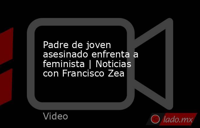 Padre de joven asesinado enfrenta a feminista | Noticias con Francisco Zea. Noticias en tiempo real