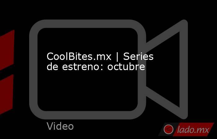 CoolBites.mx | Series de estreno: octubre. Noticias en tiempo real
