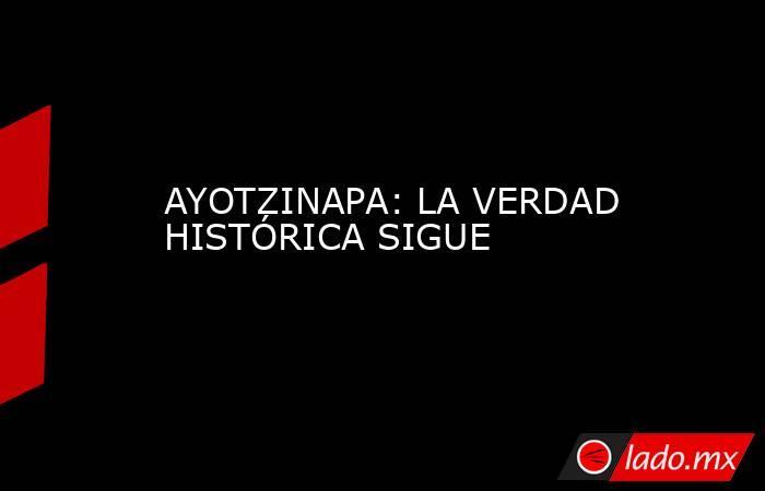 AYOTZINAPA: LA VERDAD HISTÓRICA SIGUE. Noticias en tiempo real