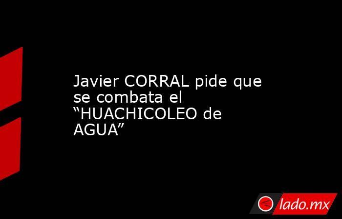 """Javier CORRAL pide que se combata el """"HUACHICOLEO de AGUA"""". Noticias en tiempo real"""