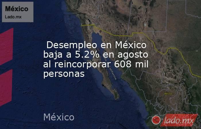 Desempleo en México baja a 5.2% en agosto al reincorporar 608 mil personas. Noticias en tiempo real