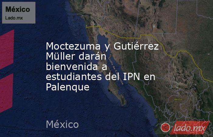 Moctezuma y Gutiérrez Müller darán bienvenida a estudiantes del IPN en Palenque. Noticias en tiempo real