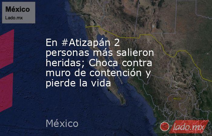 En #Atizapán 2 personas más salieron heridas; Choca contra muro de contención y pierde la vida. Noticias en tiempo real
