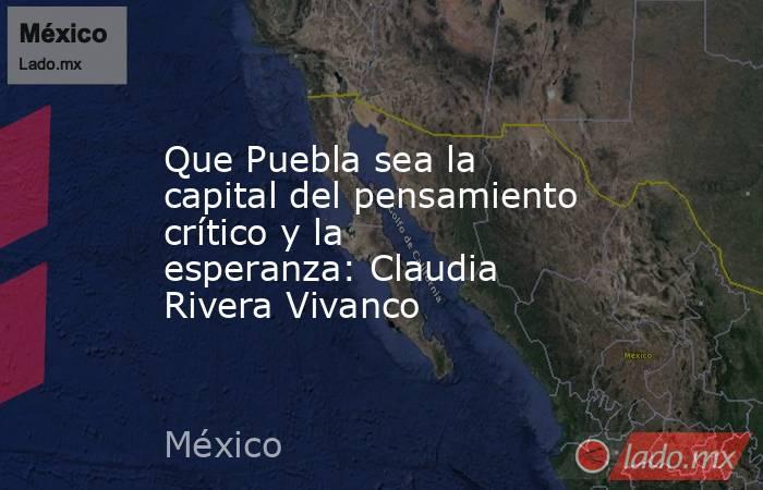 Que Puebla sea la capital del pensamiento crítico y la esperanza: Claudia Rivera Vivanco. Noticias en tiempo real