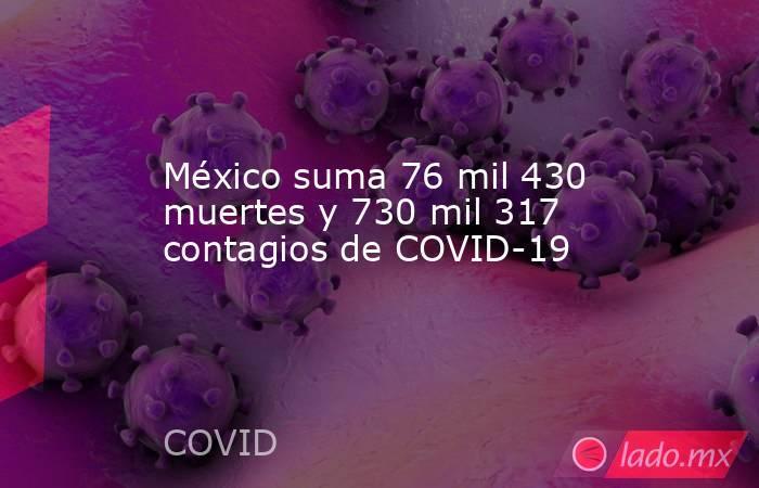 México suma 76 mil 430 muertes y 730 mil 317 contagios de COVID-19. Noticias en tiempo real