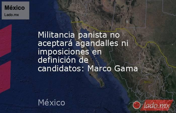 Militancia panista no aceptará agandalles ni imposiciones en definición de candidatos: Marco Gama. Noticias en tiempo real