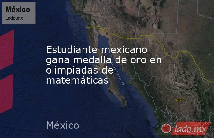 Estudiante mexicano gana medalla de oro en olimpiadas de matemáticas. Noticias en tiempo real