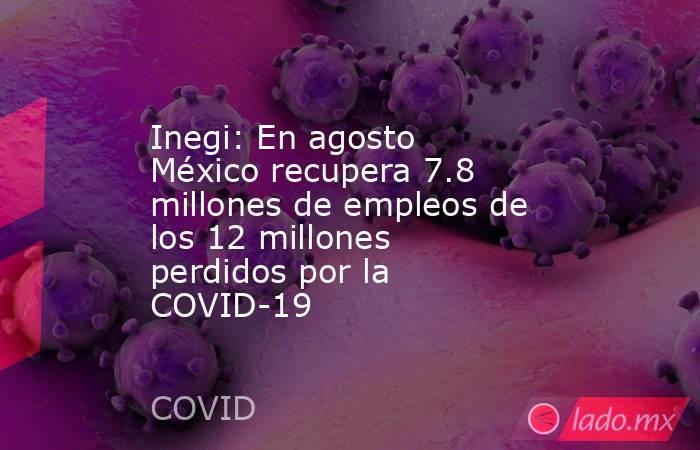 Inegi: En agosto México recupera 7.8 millones de empleos de los 12 millones perdidos por la COVID-19. Noticias en tiempo real