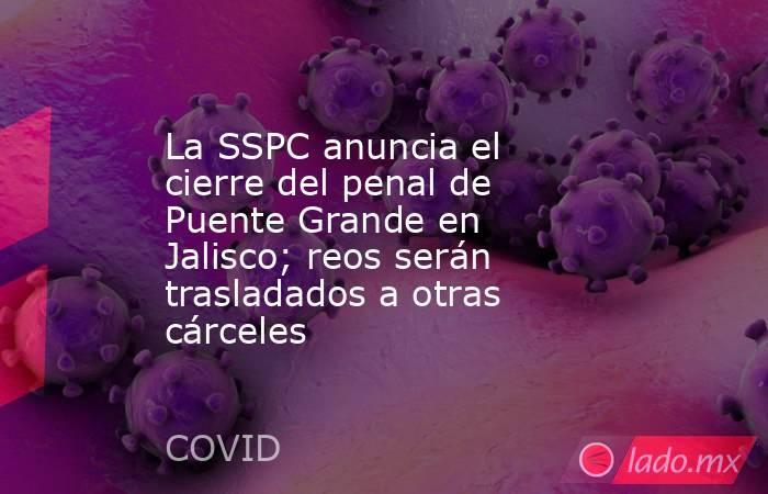 La SSPC anuncia el cierre del penal de Puente Grande en Jalisco; reos serán trasladados a otras cárceles. Noticias en tiempo real