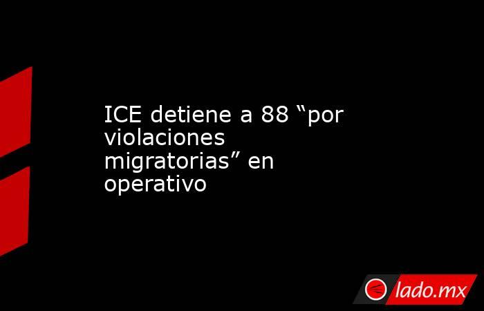 """ICE detiene a 88 """"por violaciones migratorias"""" en operativo. Noticias en tiempo real"""