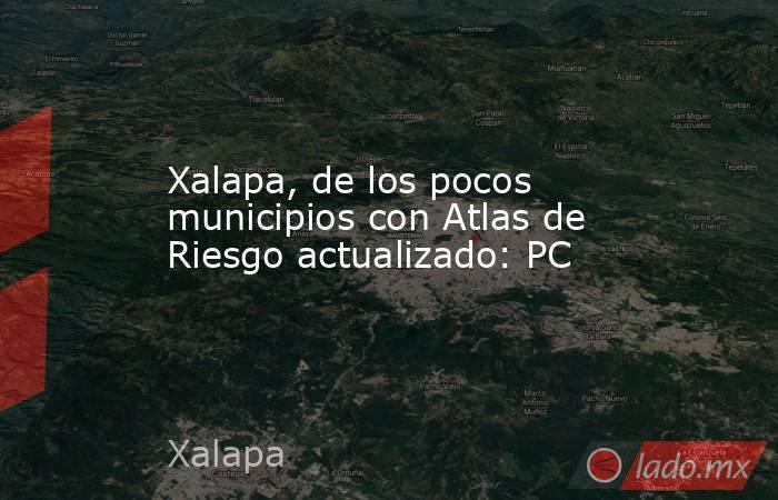 Xalapa, de los pocos municipios con Atlas de Riesgo actualizado: PC. Noticias en tiempo real