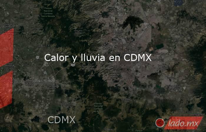 Calor y lluvia en CDMX. Noticias en tiempo real