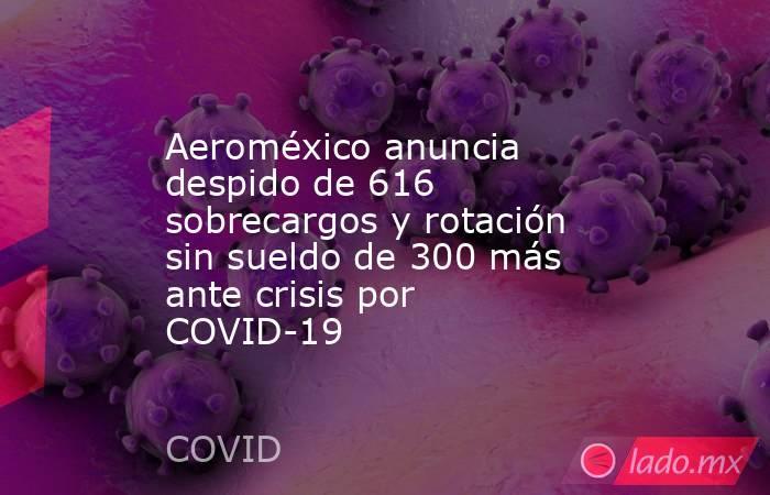 Aeroméxico anuncia despido de 616 sobrecargos y rotación sin sueldo de 300 más ante crisis por COVID-19. Noticias en tiempo real