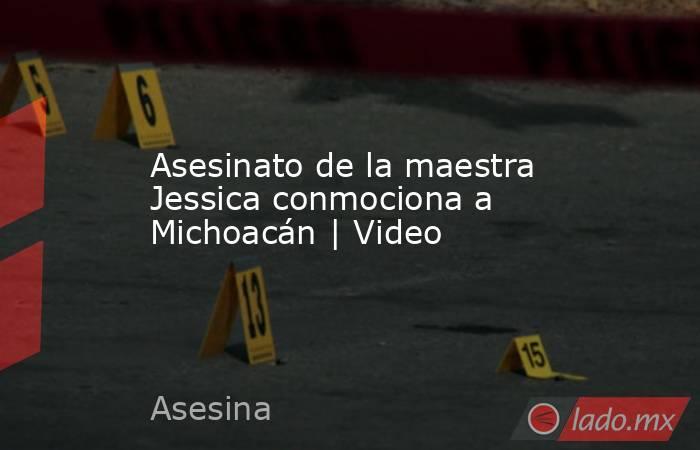 Asesinato de la maestra Jessica conmociona a Michoacán   Video. Noticias en tiempo real
